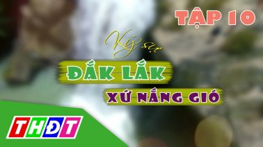 Ký sự Đắk Lắk xứ nắng gió - Tập 10: Bình yên hồ Lắk