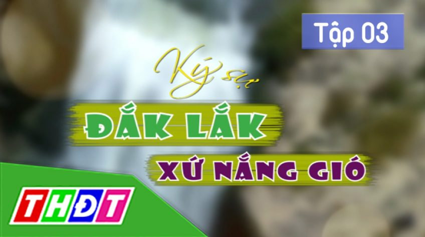 Ký sự Đắk Lắk xứ nắng gió: Tập 3: Thăm nhà hoa hậu H'Hen Niê